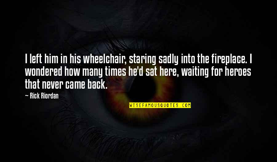 He Left Quotes By Rick Riordan: I left him in his wheelchair, staring sadly