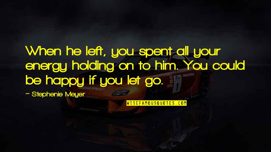 He Left Quotes By Stephenie Meyer: When he left, you spent all your energy