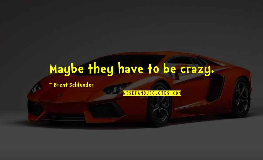 He Love Me Alot Quotes By Brent Schlender: Maybe they have to be crazy.