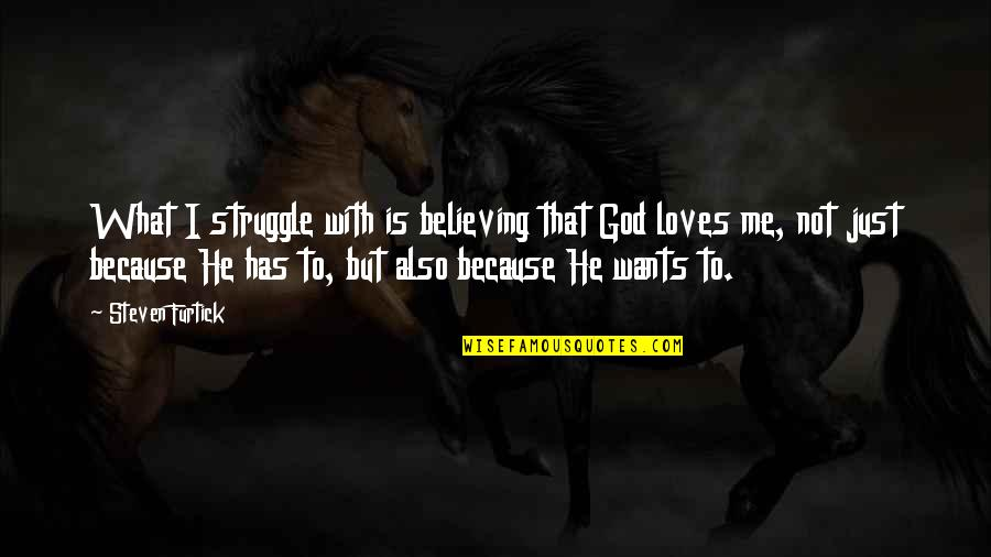 He Loves Me Not U Quotes By Steven Furtick: What I struggle with is believing that God