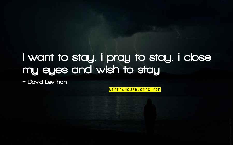 He Makes My Day Quotes By David Levithan: I want to stay. i pray to stay.