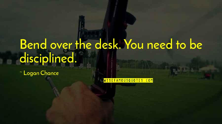 He Makes My Day Quotes By Logan Chance: Bend over the desk. You need to be