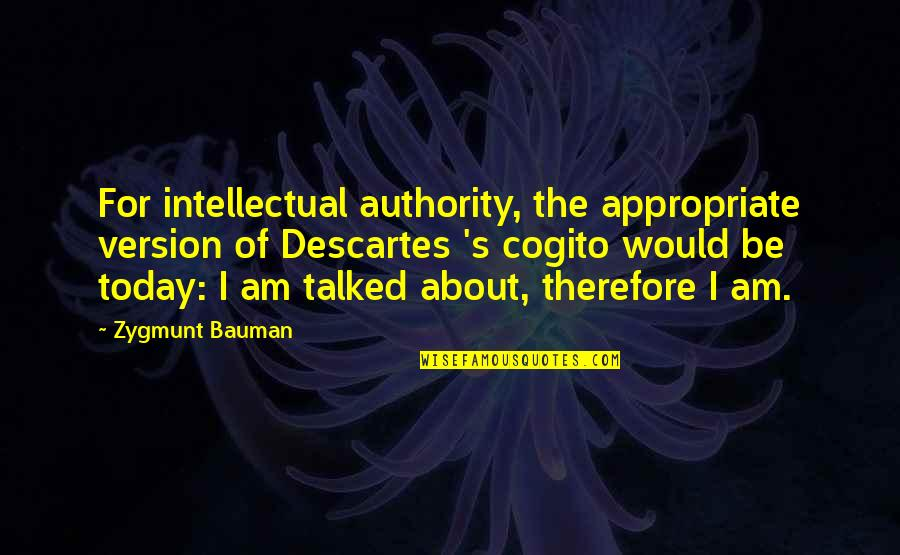 He Makes My Day Quotes By Zygmunt Bauman: For intellectual authority, the appropriate version of Descartes