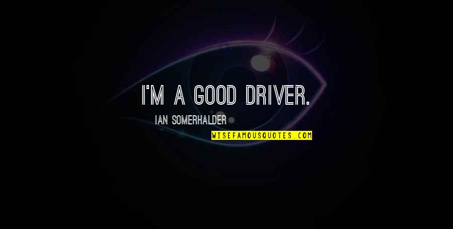 He Never Fails Quotes By Ian Somerhalder: I'm a good driver.