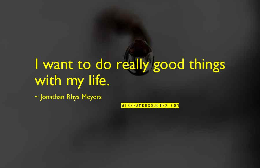 He Never Fails Quotes By Jonathan Rhys Meyers: I want to do really good things with