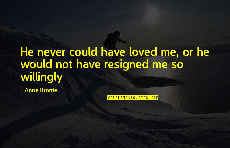 He Never Loved You Quotes By Anne Bronte: He never could have loved me, or he
