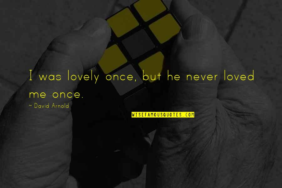 He Never Loved You Quotes By David Arnold: I was lovely once, but he never loved