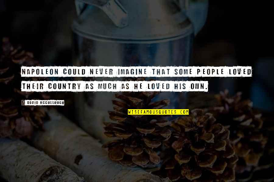 He Never Loved You Quotes By David McCullough: Napoleon could never imagine that some people loved
