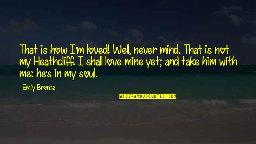 He Never Loved You Quotes By Emily Bronte: That is how I'm loved! Well, never mind.