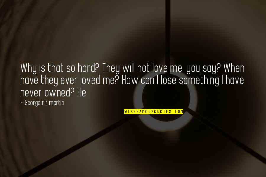 He Never Loved You Quotes By George R R Martin: Why is that so hard? They will not