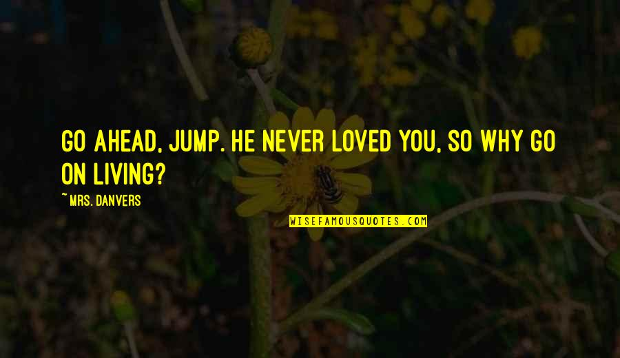 He Never Loved You Quotes By Mrs. Danvers: Go ahead, jump. He never loved you, so