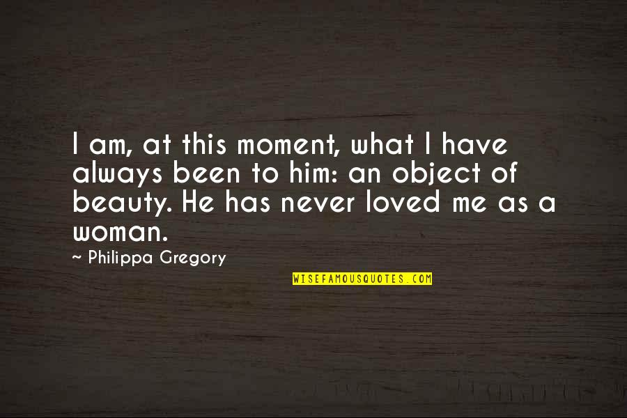 He Never Loved You Quotes By Philippa Gregory: I am, at this moment, what I have