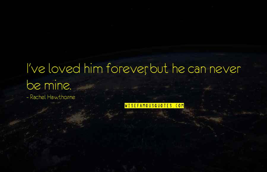 He Never Loved You Quotes By Rachel Hawthorne: I've loved him forever, but he can never