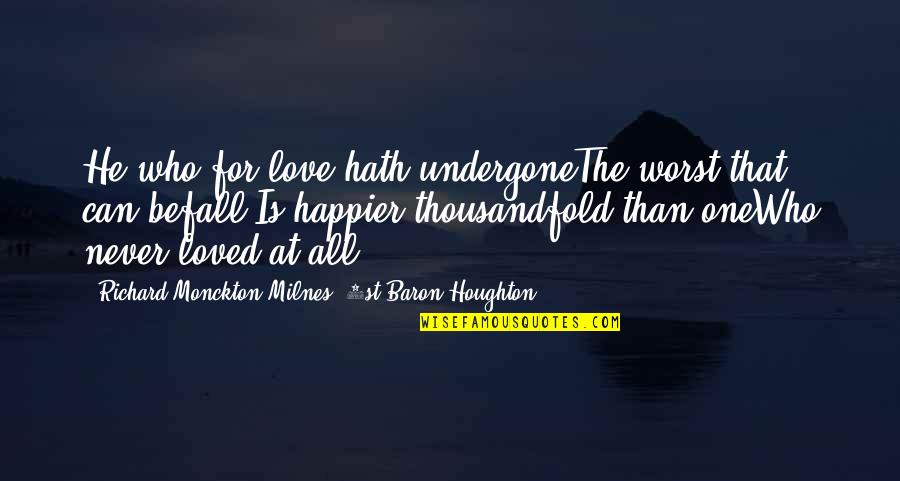 He Never Loved You Quotes By Richard Monckton Milnes, 1st Baron Houghton: He who for love hath undergoneThe worst that