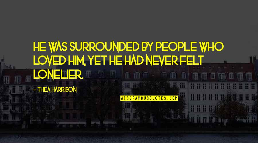 He Never Loved You Quotes By Thea Harrison: He was surrounded by people who loved him,