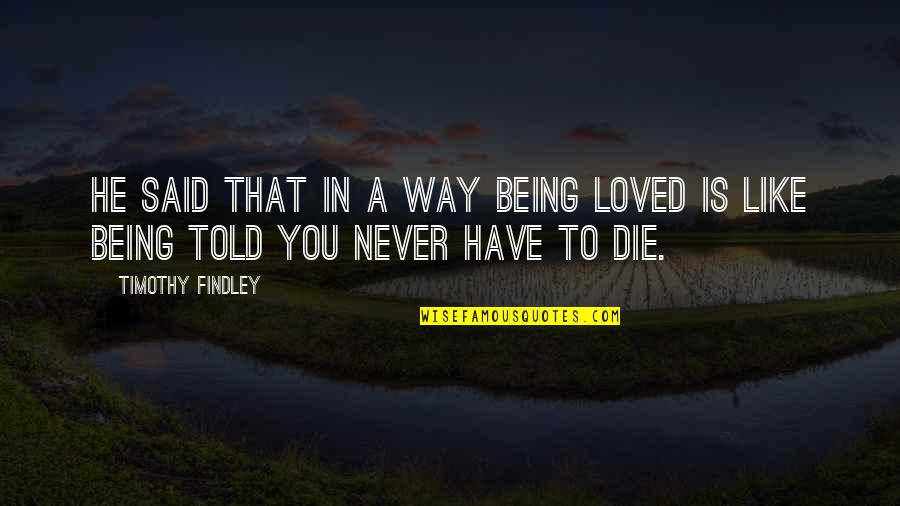 He Never Loved You Quotes By Timothy Findley: He said that in a way being loved