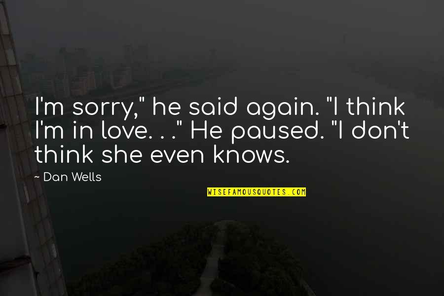 "He Said Love Quotes By Dan Wells: I'm sorry,"" he said again. ""I think I'm"
