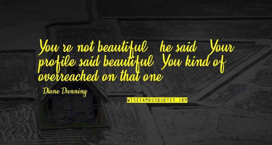 """He Said Love Quotes By Diane Dunning: You're not beautiful,"""" he said. """"Your profile said"""