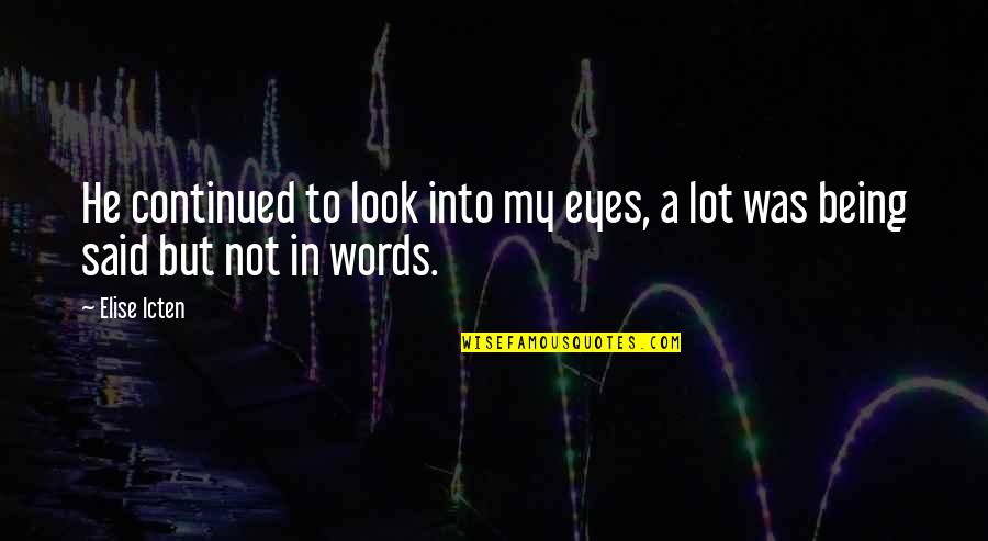 He Said Love Quotes By Elise Icten: He continued to look into my eyes, a