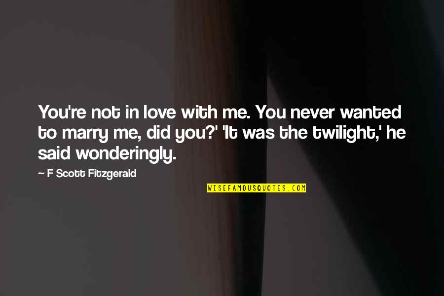 He Said Love Quotes By F Scott Fitzgerald: You're not in love with me. You never