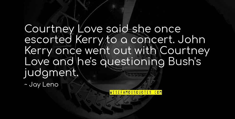 He Said Love Quotes By Jay Leno: Courtney Love said she once escorted Kerry to