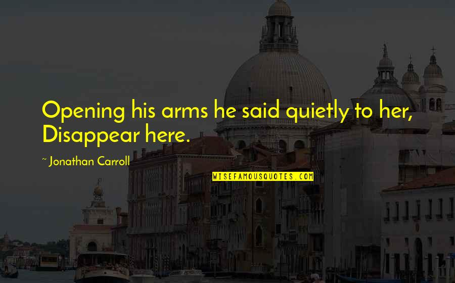 He Said Love Quotes By Jonathan Carroll: Opening his arms he said quietly to her,
