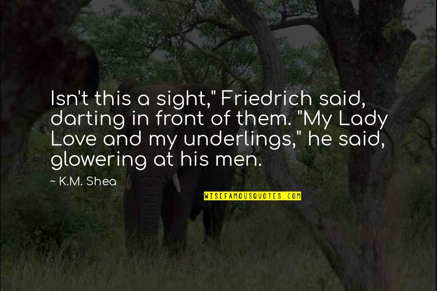 """He Said Love Quotes By K.M. Shea: Isn't this a sight,"""" Friedrich said, darting in"""