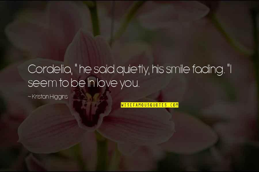 """He Said Love Quotes By Kristan Higgins: Cordelia, """" he said quietly, his smile fading."""