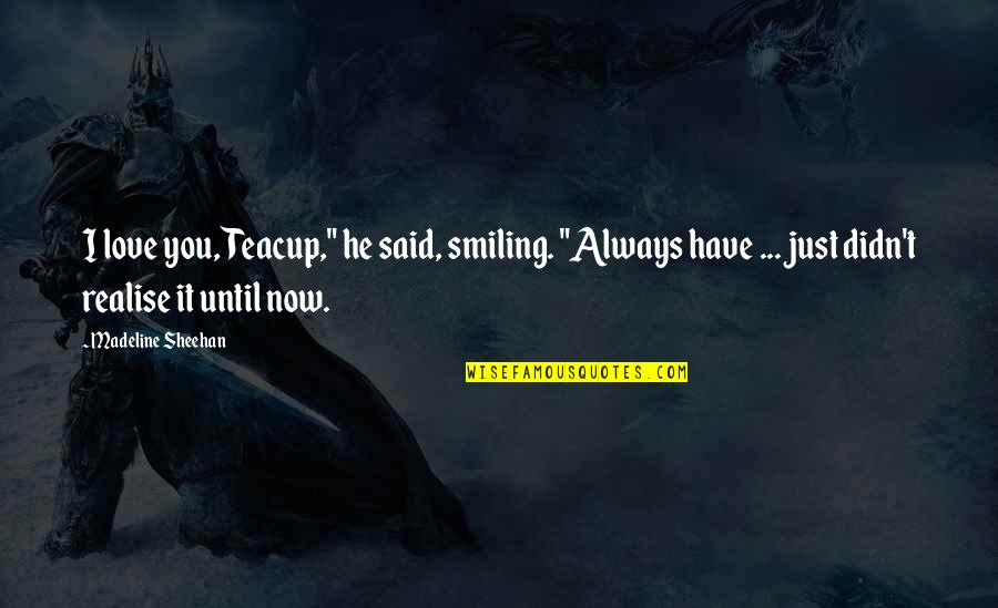 """He Said Love Quotes By Madeline Sheehan: I love you, Teacup,"""" he said, smiling. """"Always"""