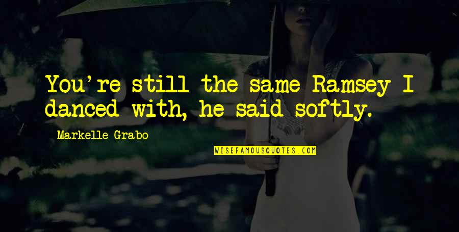 He Said Love Quotes By Markelle Grabo: You're still the same Ramsey I danced with,