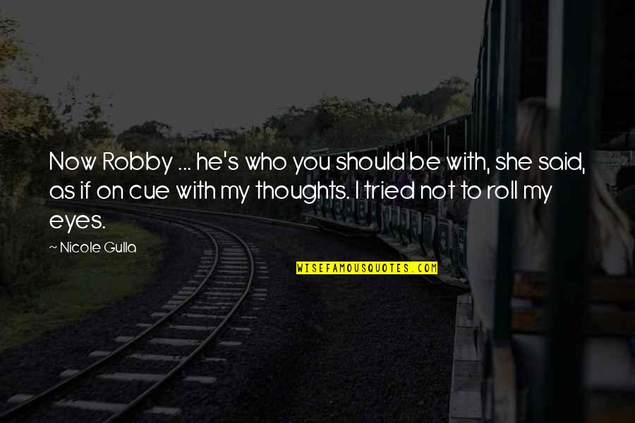 He Said Love Quotes By Nicole Gulla: Now Robby ... he's who you should be