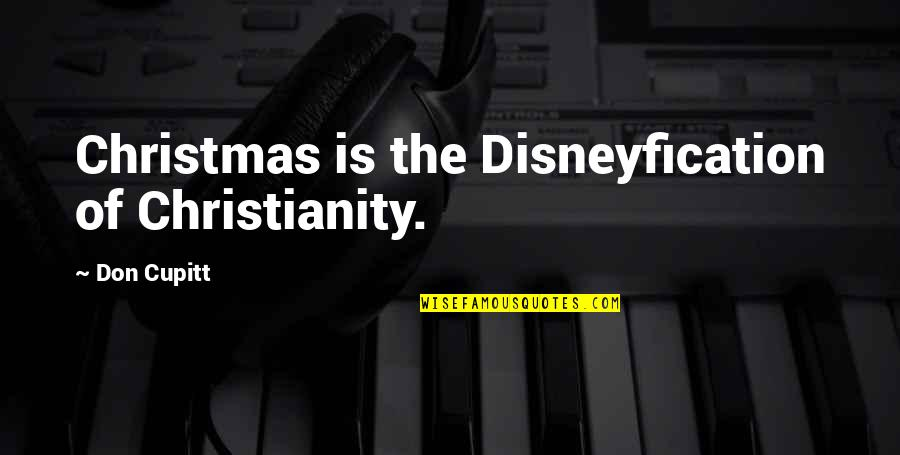 He Say He Miss Me Quotes By Don Cupitt: Christmas is the Disneyfication of Christianity.