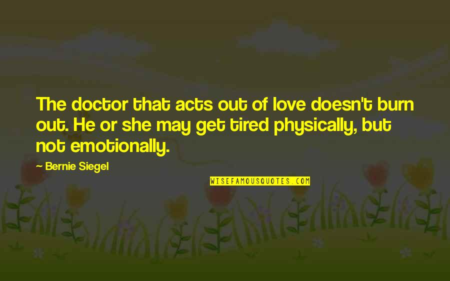 He She Quotes By Bernie Siegel: The doctor that acts out of love doesn't