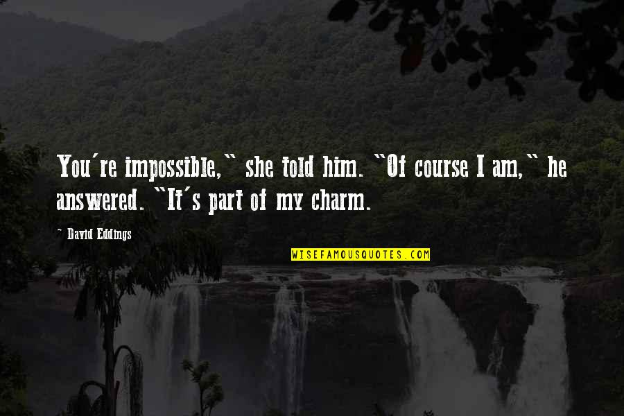 """He She Quotes By David Eddings: You're impossible,"""" she told him. """"Of course I"""