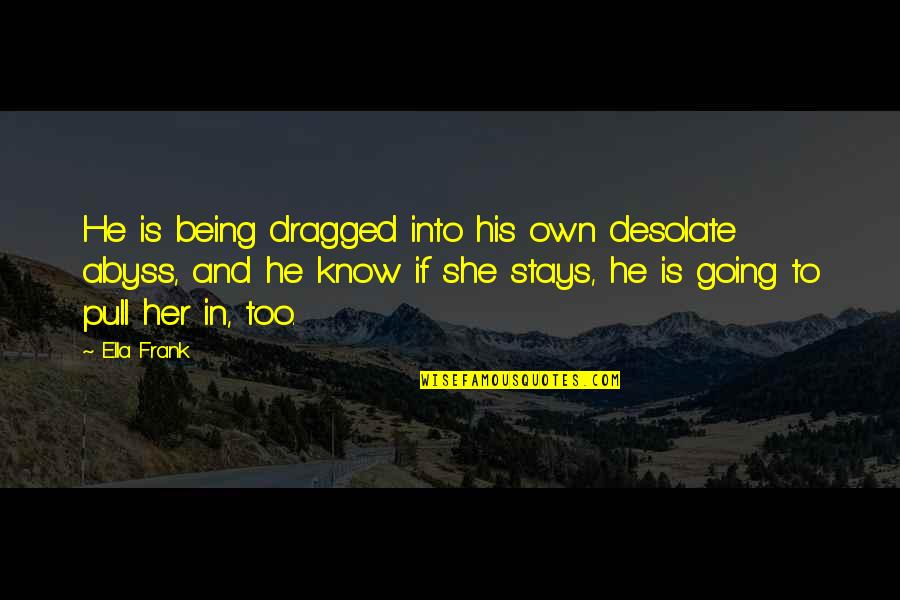 He She Quotes By Ella Frank: He is being dragged into his own desolate