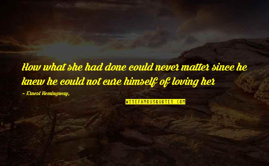 He She Quotes By Ernest Hemingway,: How what she had done could never matter