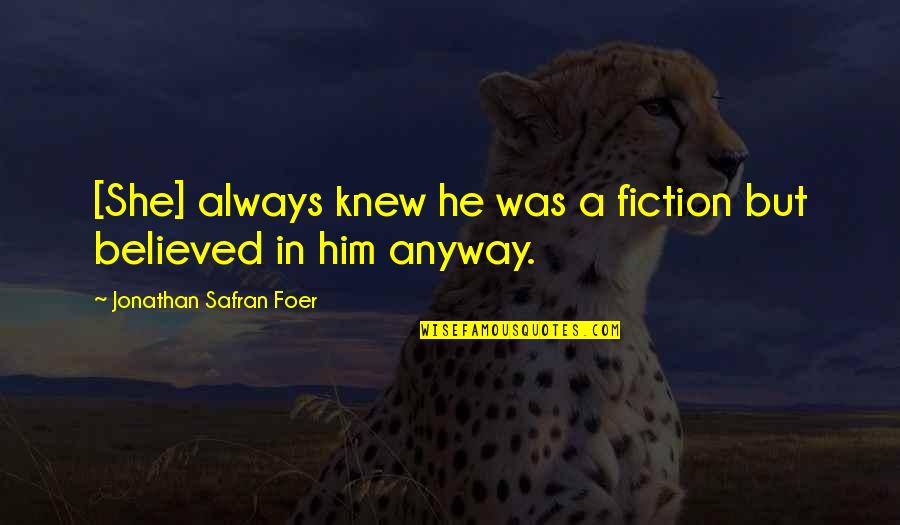 He She Quotes By Jonathan Safran Foer: [She] always knew he was a fiction but