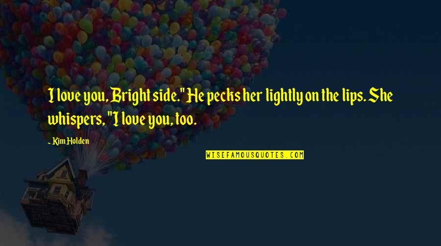 """He She Quotes By Kim Holden: I love you, Bright side."""" He pecks her"""