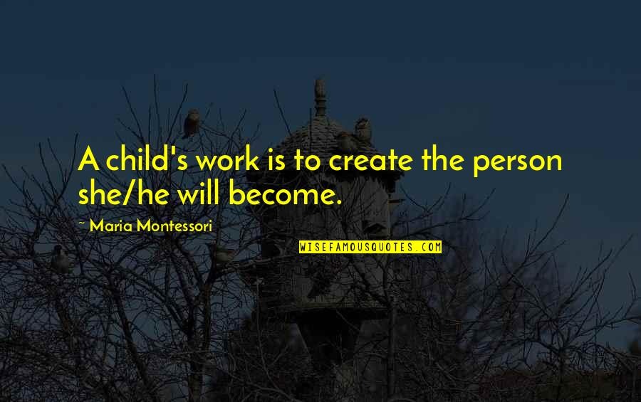 He She Quotes By Maria Montessori: A child's work is to create the person