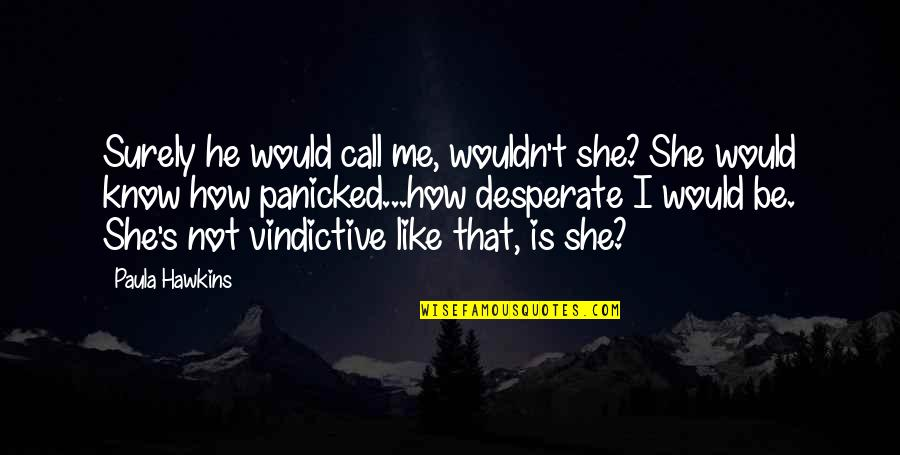 He She Quotes By Paula Hawkins: Surely he would call me, wouldn't she? She