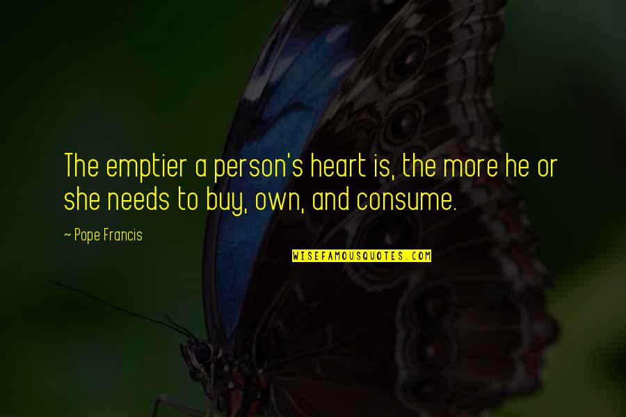 He She Quotes By Pope Francis: The emptier a person's heart is, the more