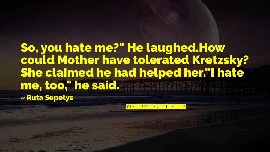 """He She Quotes By Ruta Sepetys: So, you hate me?"""" He laughed.How could Mother"""