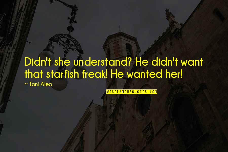 He She Quotes By Toni Aleo: Didn't she understand? He didn't want that starfish