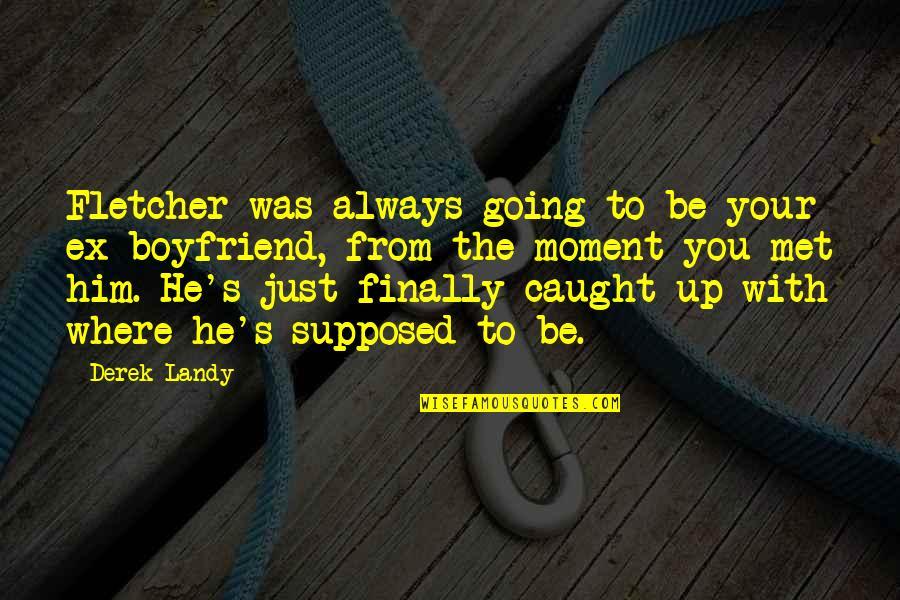 He The Best Boyfriend Ever Quotes By Derek Landy: Fletcher was always going to be your ex-boyfriend,