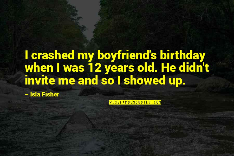 He The Best Boyfriend Ever Quotes By Isla Fisher: I crashed my boyfriend's birthday when I was