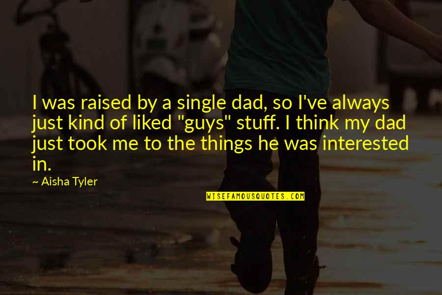 He The Kind Of Guy Quotes By Aisha Tyler: I was raised by a single dad, so