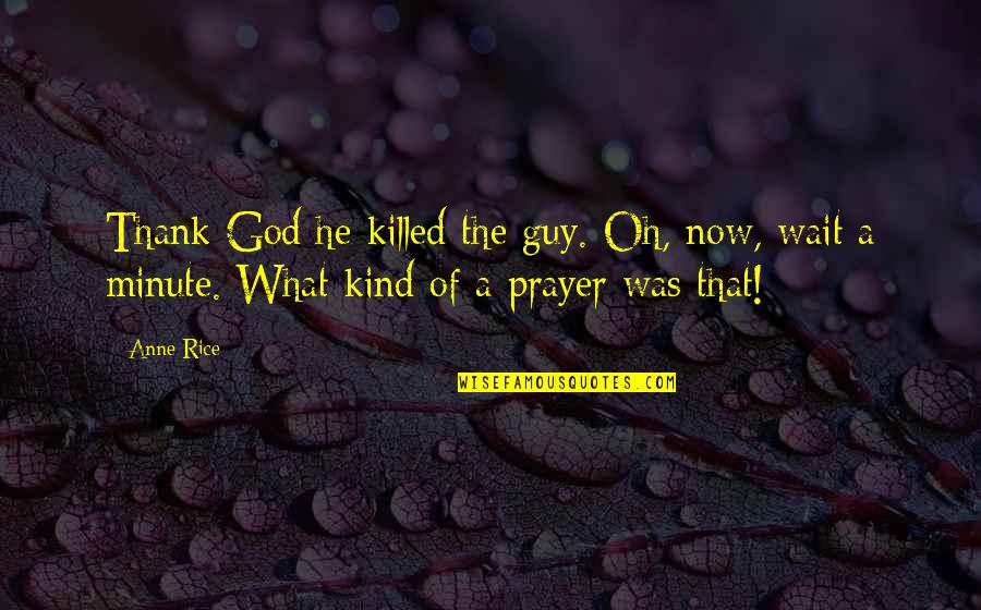 He The Kind Of Guy Quotes By Anne Rice: Thank God he killed the guy. Oh, now,