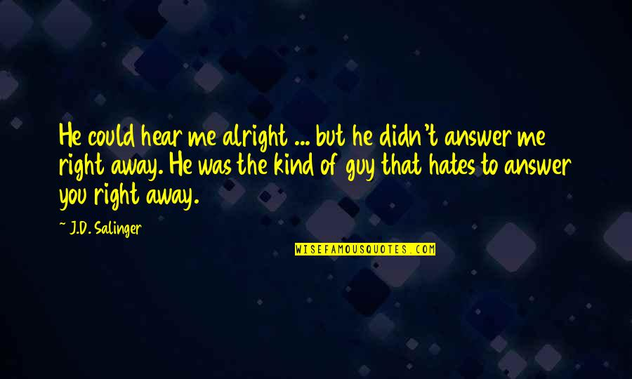 He The Kind Of Guy Quotes By J.D. Salinger: He could hear me alright ... but he