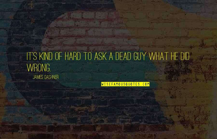He The Kind Of Guy Quotes By James Dashner: It's kind of hard to ask a dead