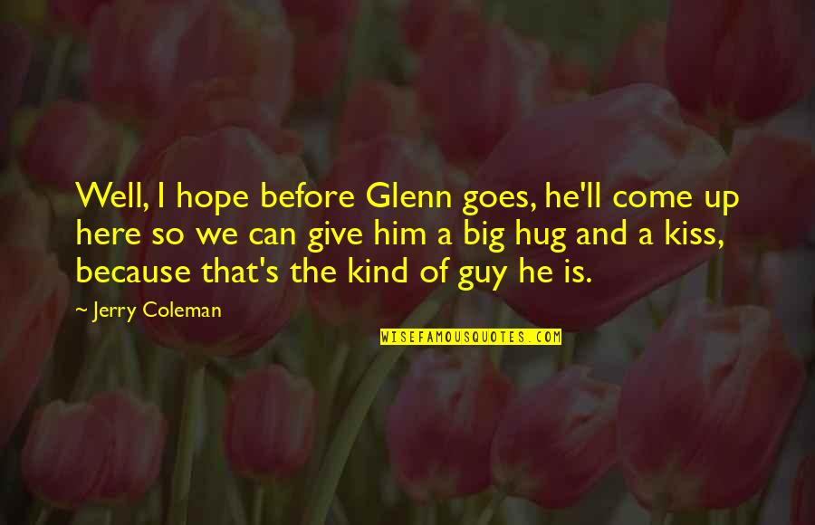He The Kind Of Guy Quotes By Jerry Coleman: Well, I hope before Glenn goes, he'll come